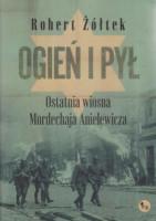 Ogień i pył : ostatnia wiosna Mordechaja Anielewicza : powieść o powstaniu w getcie warszawskim