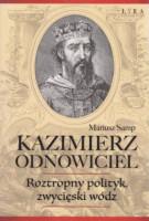 Kazimierz Odnowiciel : roztropny polityk, zwycięski wódz